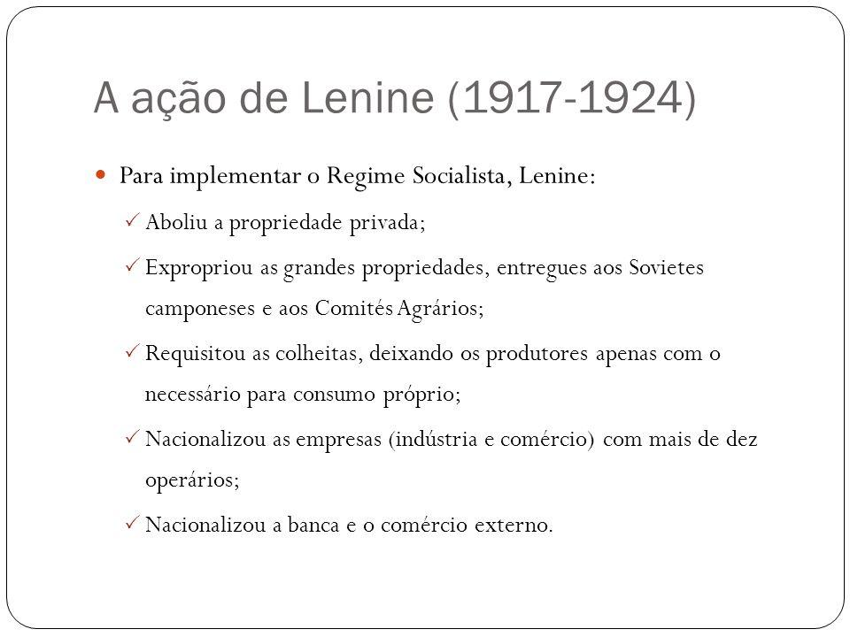 A ação de Lenine (1917-1924) Para implementar o Regime Socialista, Lenine: Aboliu a propriedade privada; Expropriou as grandes propriedades, entregues