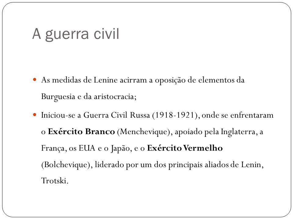 A guerra civil As medidas de Lenine acirram a oposição de elementos da Burguesia e da aristocracia; Iniciou-se a Guerra Civil Russa (1918-1921), onde