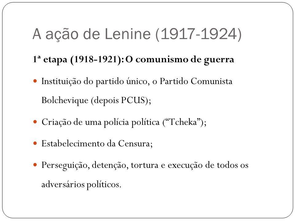 A ação de Lenine (1917-1924) 1ª etapa (1918-1921): O comunismo de guerra Instituição do partido único, o Partido Comunista Bolchevique (depois PCUS);