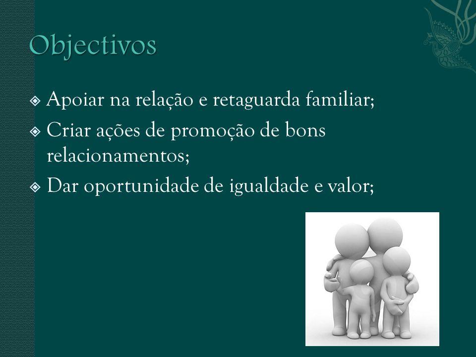 Apoiar na relação e retaguarda familiar; Criar ações de promoção de bons relacionamentos; Dar oportunidade de igualdade e valor;