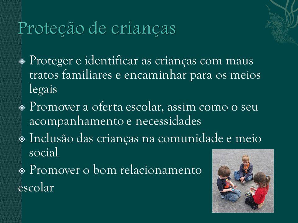 Proteger e identificar as crianças com maus tratos familiares e encaminhar para os meios legais Promover a oferta escolar, assim como o seu acompanham