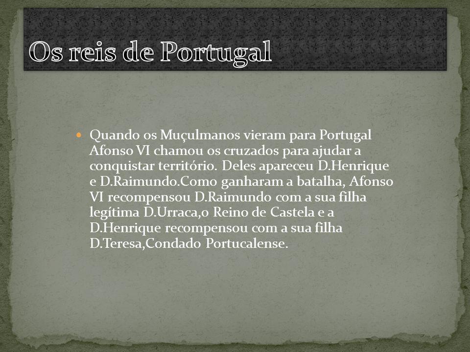 Quando os Muçulmanos vieram para Portugal Afonso VI chamou os cruzados para ajudar a conquistar território. Deles apareceu D.Henrique e D.Raimundo.Com