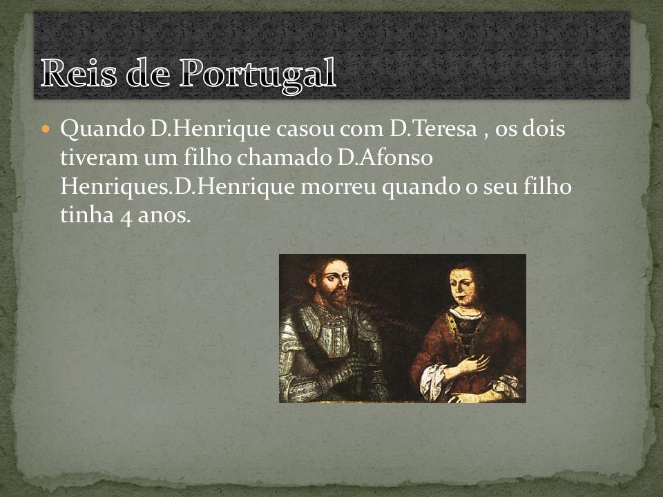 Quando D.Henrique casou com D.Teresa, os dois tiveram um filho chamado D.Afonso Henriques.D.Henrique morreu quando o seu filho tinha 4 anos.