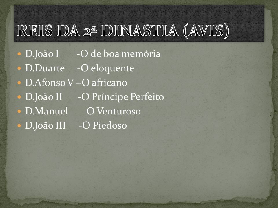D.João I -O de boa memória D.Duarte -O eloquente D.Afonso V –O africano D.João II -O Príncipe Perfeito D.Manuel -O Venturoso D.João III -O Piedoso