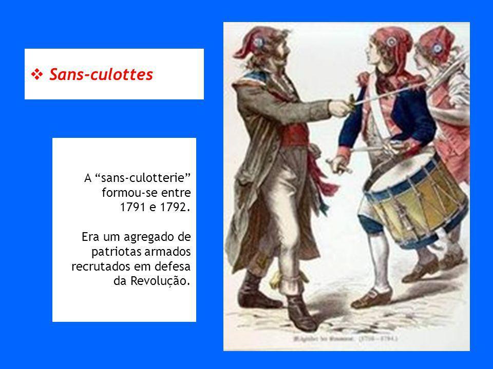 Sans-culottes A sans-culotterie formou-se entre 1791 e 1792. Era um agregado de patriotas armados recrutados em defesa da Revolução.