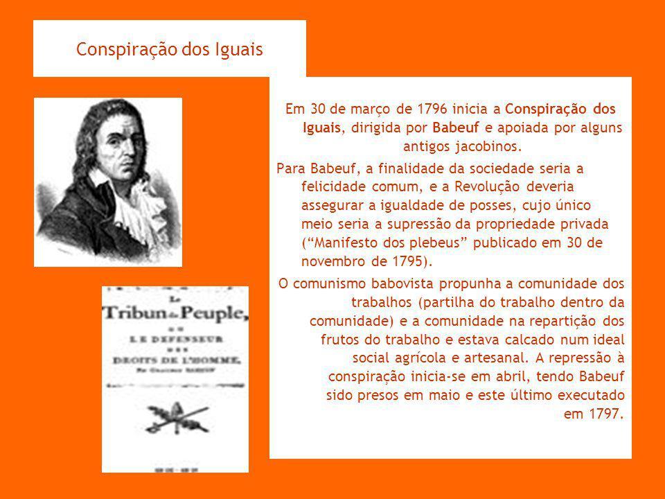 Conspiração dos Iguais Em 30 de março de 1796 inicia a Conspiração dos Iguais, dirigida por Babeuf e apoiada por alguns antigos jacobinos. Para Babeuf