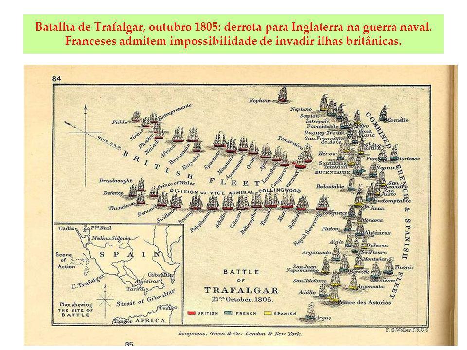 Batalha de Trafalgar, outubro 1805: derrota para Inglaterra na guerra naval. Franceses admitem impossibilidade de invadir ilhas britânicas.