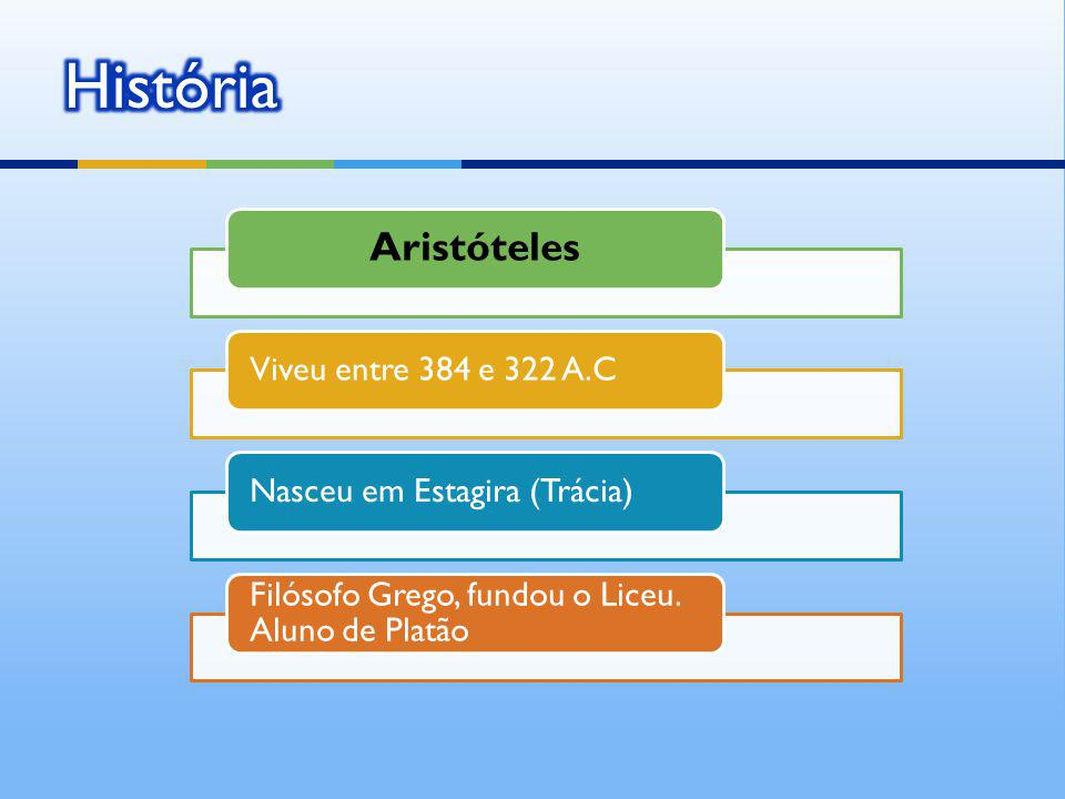 Aristóteles Viveu entre 384 e 322 A.CNasceu em Estagira (Trácia) Filósofo Grego, fundou o Liceu. Aluno de Platão