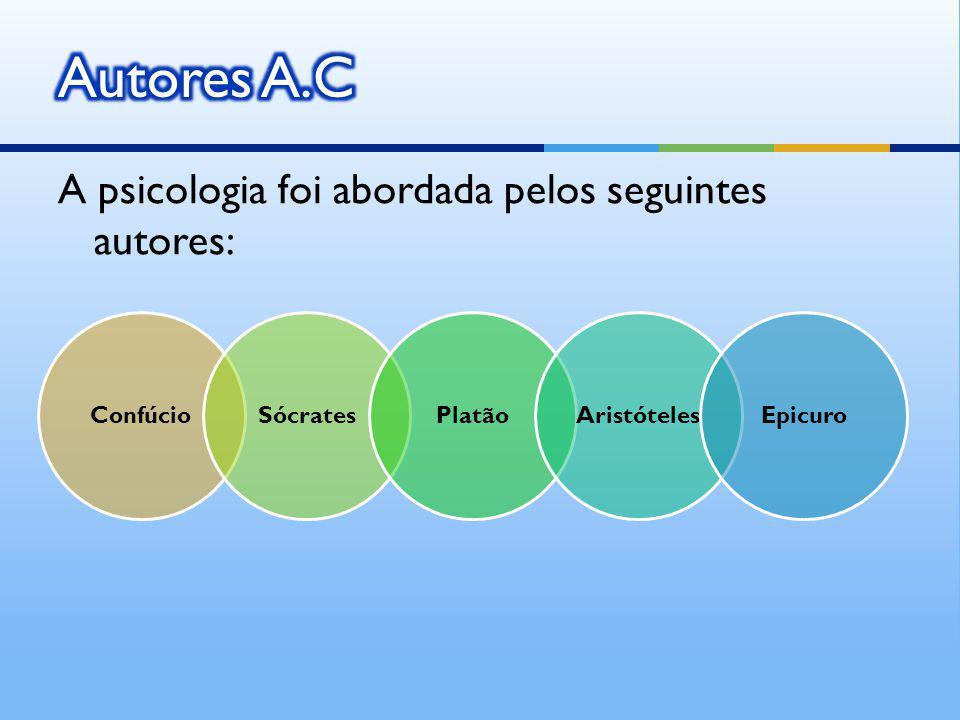 A psicologia foi abordada pelos seguintes autores: ConfúcioSócratesPlatãoAristótelesEpicuro