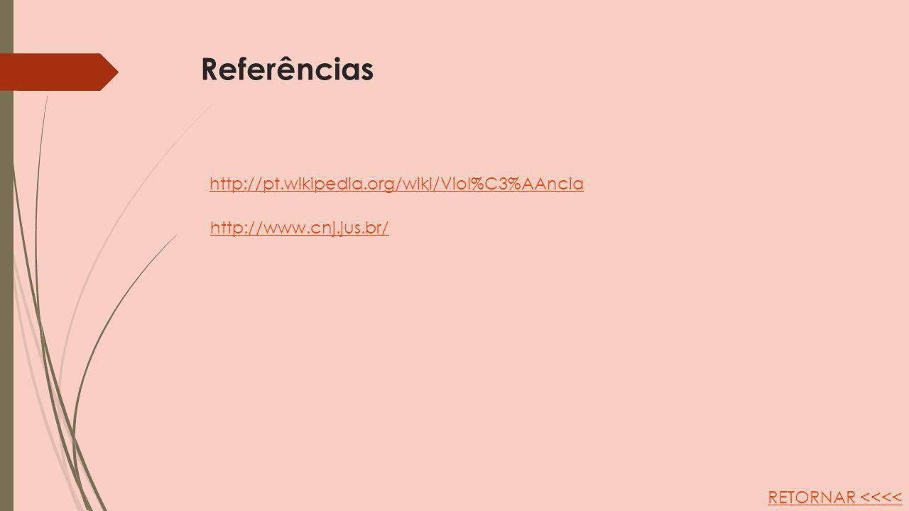 Referências http://www.cnj.jus.br/ http://pt.wikipedia.org/wiki/Viol%C3%AAncia RETORNAR <<<<