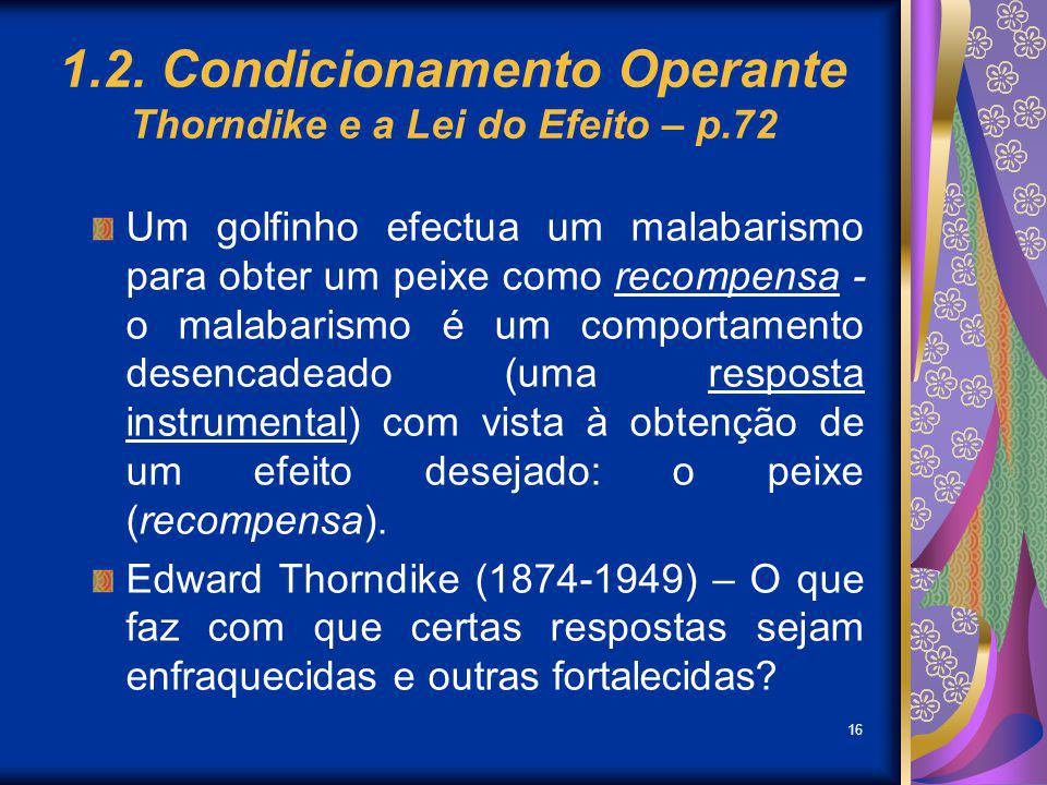 16 1.2. Condicionamento Operante Thorndike e a Lei do Efeito – p.72 Um golfinho efectua um malabarismo para obter um peixe como recompensa - o malabar