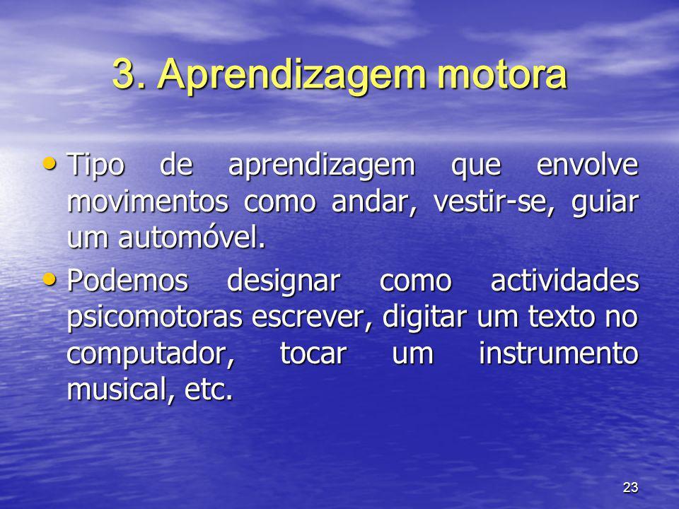 23 3. Aprendizagem motora Tipo de aprendizagem que envolve movimentos como andar, vestir-se, guiar um automóvel. Tipo de aprendizagem que envolve movi