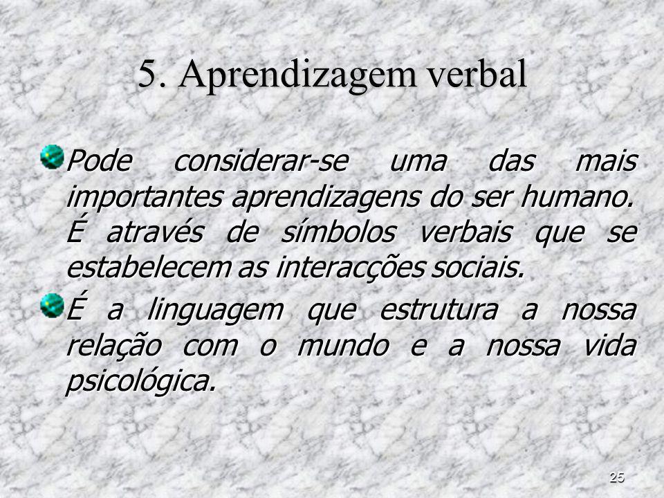 25 5. Aprendizagem verbal Pode considerar-se uma das mais importantes aprendizagens do ser humano. É através de símbolos verbais que se estabelecem as