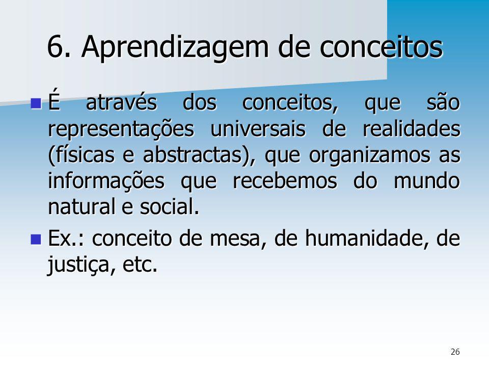 26 6. Aprendizagem de conceitos É através dos conceitos, que são representações universais de realidades (físicas e abstractas), que organizamos as in