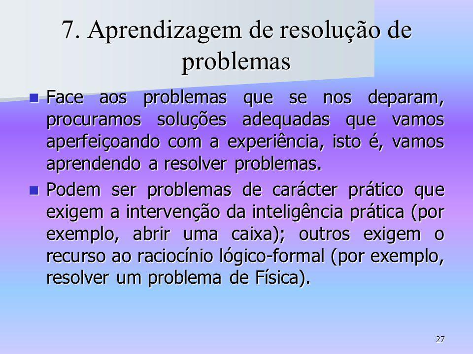 27 7. Aprendizagem de resolução de problemas Face aos problemas que se nos deparam, procuramos soluções adequadas que vamos aperfeiçoando com a experi