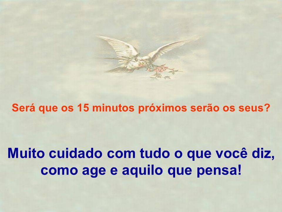 Será que os 15 minutos próximos serão os seus? Muito cuidado com tudo o que você diz, como age e aquilo que pensa!