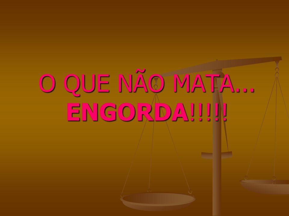 O QUE NÃO MATA... ENGORDA!!!!!