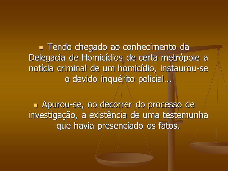 Tendo chegado ao conhecimento da Delegacia de Homicídios de certa metrópole a notícia criminal de um homicídio, instaurou-se o devido inquérito polici