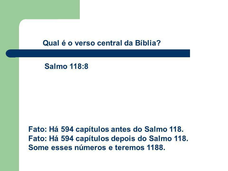 Fato: Há 594 capítulos antes do Salmo 118. Fato: Há 594 capítulos depois do Salmo 118. Some esses números e teremos 1188. Qual é o verso central da Bí