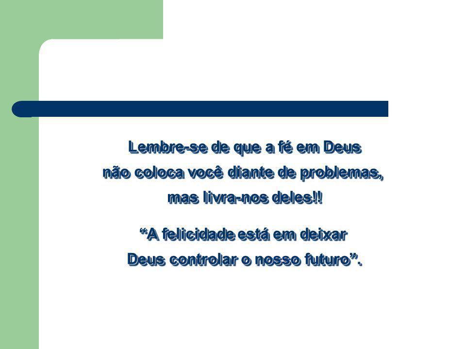 Lembre-se de que a fé em Deus não coloca você diante de problemas, mas livra-nos deles!! A felicidade está em deixar Deus controlar o nosso futuro. Le
