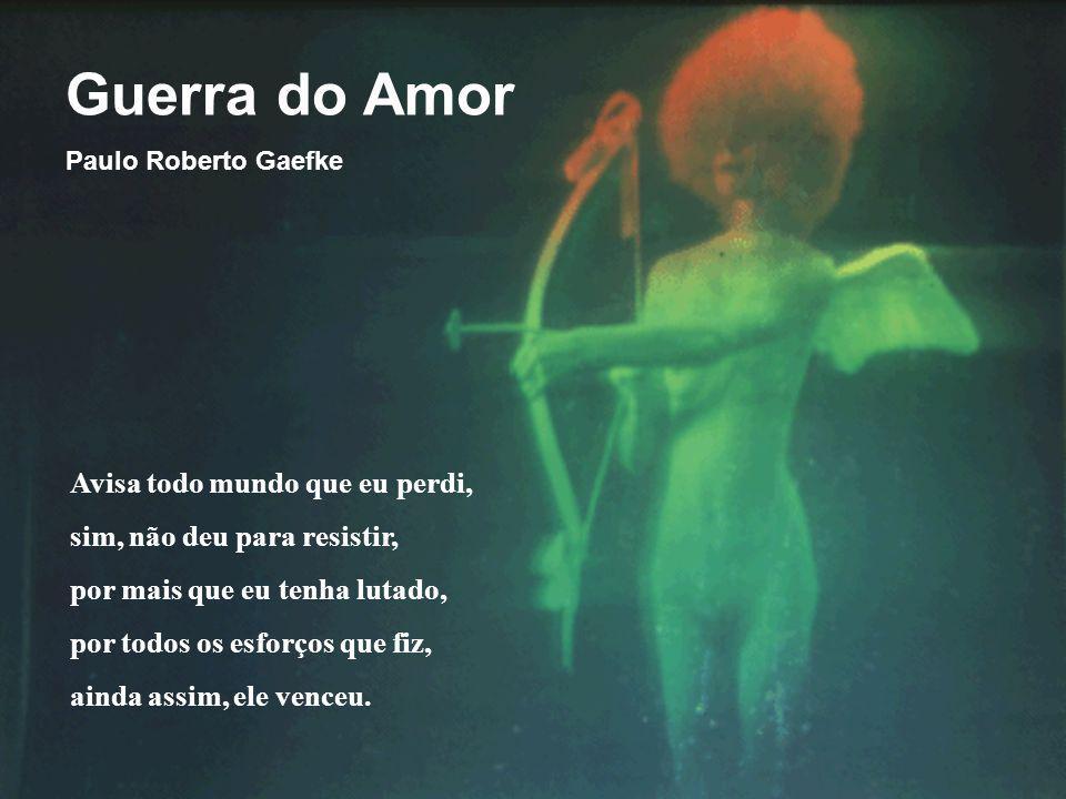 Guerra do Amor Paulo Roberto Gaefke Avisa todo mundo que eu perdi, sim, não deu para resistir, por mais que eu tenha lutado, por todos os esforços que fiz, ainda assim, ele venceu.