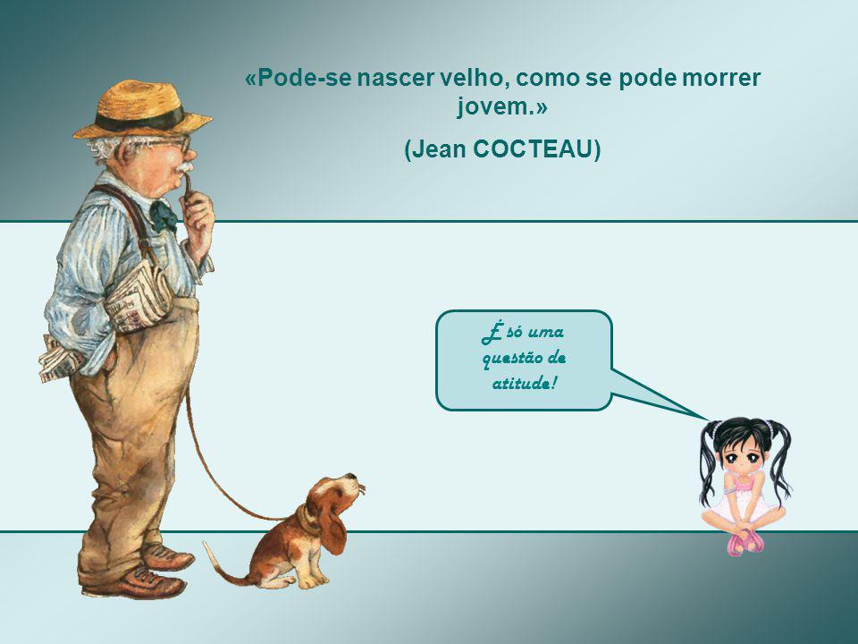 «Pode-se nascer velho, como se pode morrer jovem.» (Jean COCTEAU) É só uma questão de atitude!