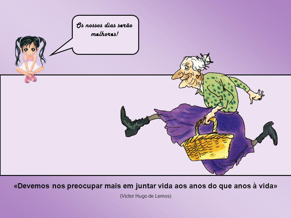 «Devemos nos preocupar mais em juntar vida aos anos do que anos à vida» (Victor Hugo de Lemos) Os nossos dias serão melhores!