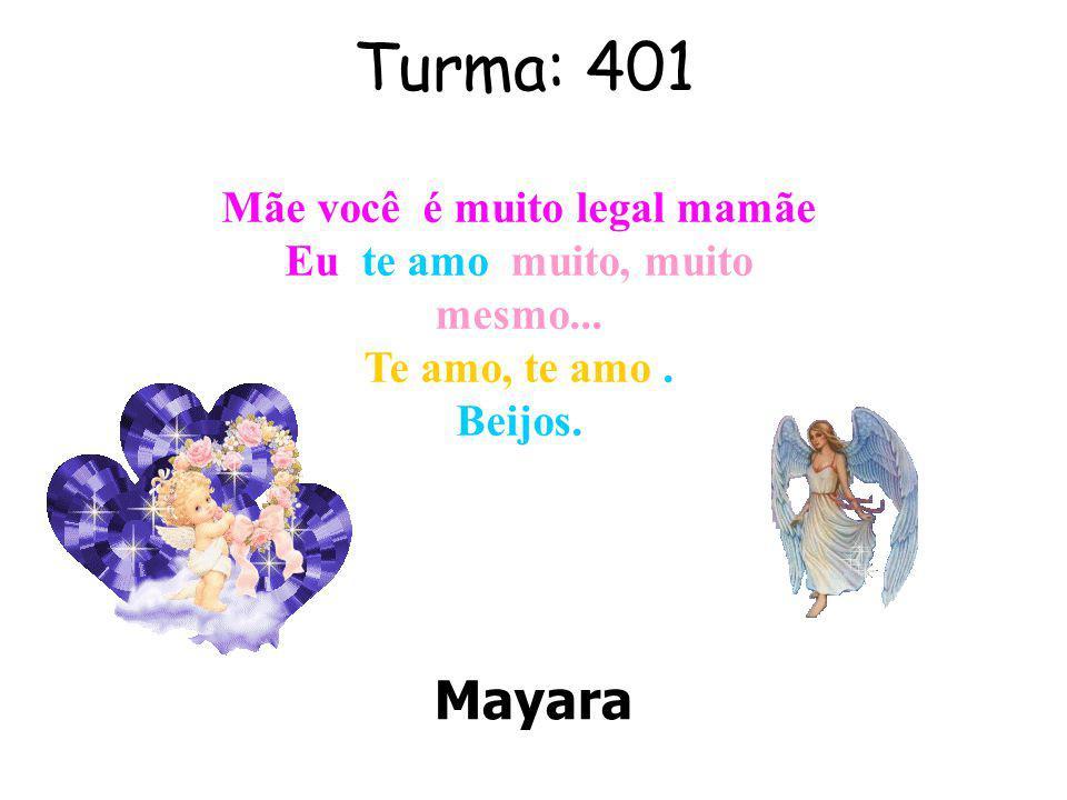 Turma: 401 Mayara Mãe você é muito legal mamãe Eu te amo muito, muito mesmo...