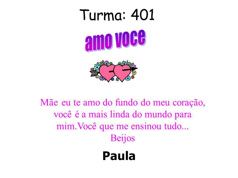Turma: 401 Paula Mãe eu te amo do fundo do meu coração, você é a mais linda do mundo para mim.Você que me ensinou tudo...