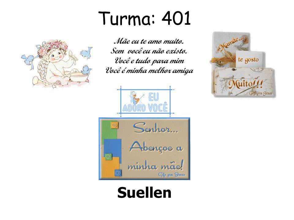 Turma: 401 Suellen Mãe eu te amo muito.Sem você eu não existo.