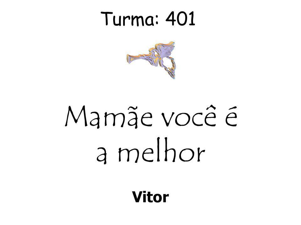 Turma: 401 Vitor Mamãe você é a melhor