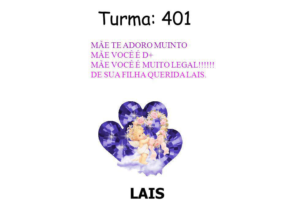 Turma: 401 LAIS MÃE TE ADORO MUINTO MÃE VOCÊ É D+ MÃE VOCÊ É MUITO LEGAL!!!!!.