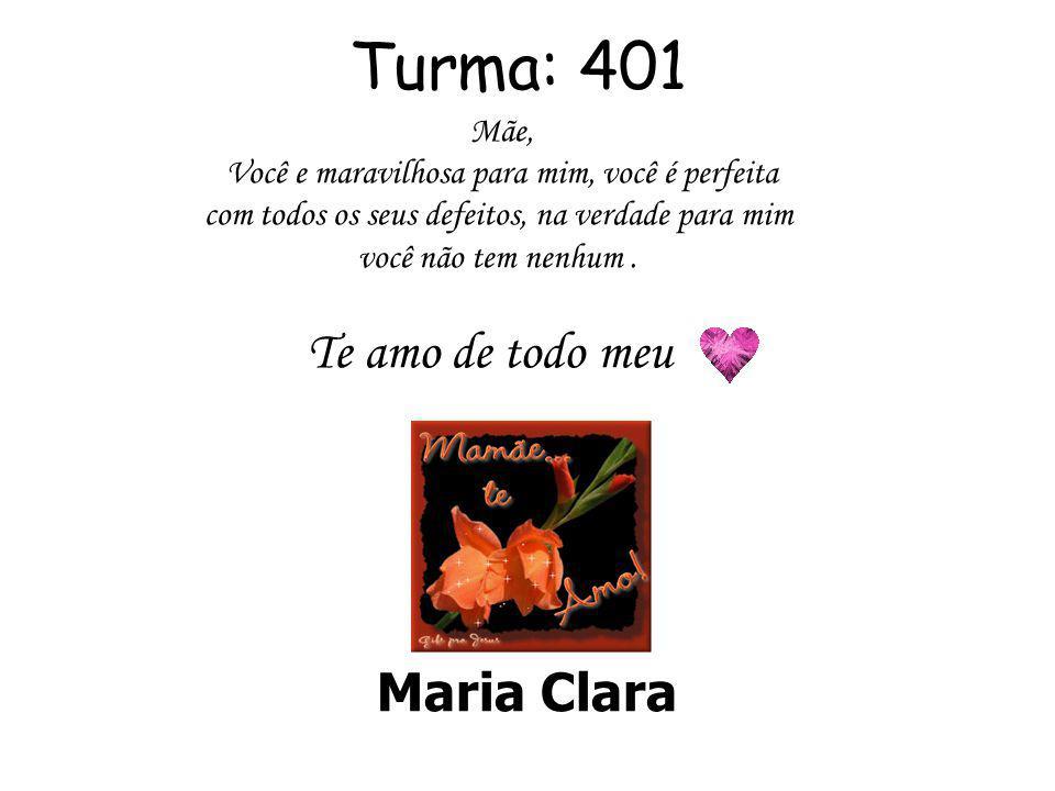 Turma: 401 Maria Clara Mãe, Você e maravilhosa para mim, você é perfeita com todos os seus defeitos, na verdade para mim você não tem nenhum.