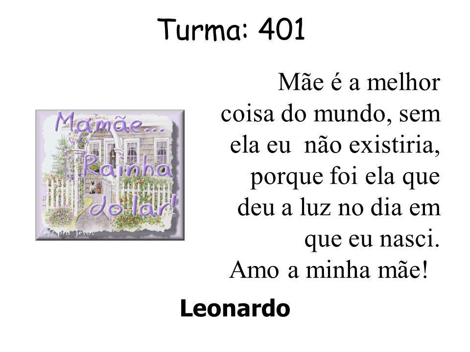 Turma: 401 Leonardo Mãe é a melhor coisa do mundo, sem ela eu não existiria, porque foi ela que deu a luz no dia em que eu nasci.