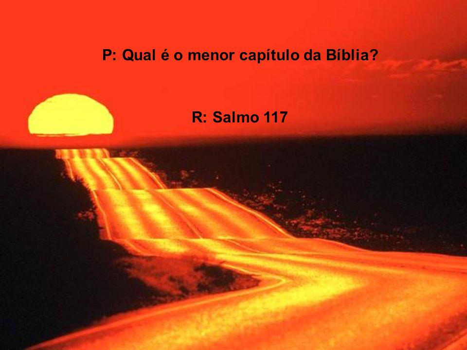 P: Qual é o menor capítulo da Bíblia? R: Salmo 117