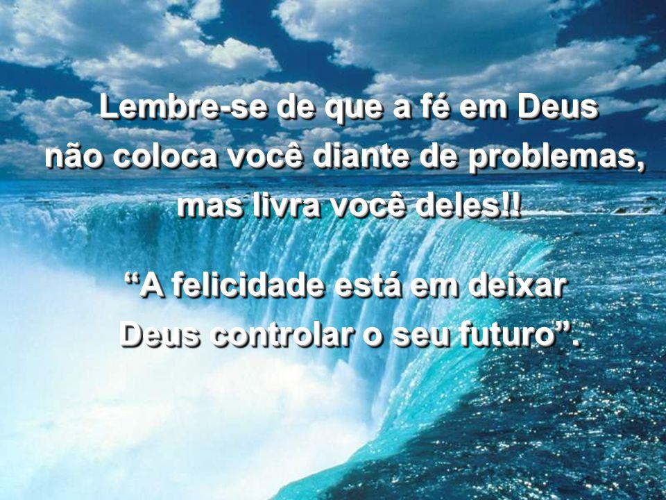 Lembre-se de que a fé em Deus não coloca você diante de problemas, mas livra você deles!! A felicidade está em deixar Deus controlar o seu futuro. Lem