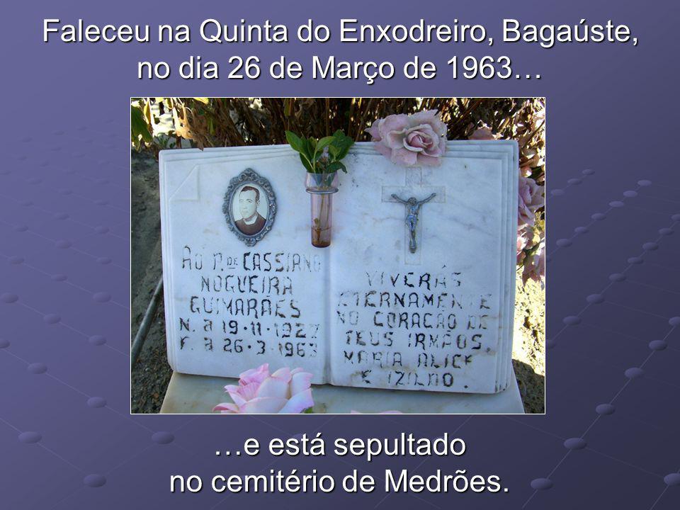 Faleceu na Quinta do Enxodreiro, Bagaúste, no dia 26 de Março de 1963… …e está sepultado no cemitério de Medrões.