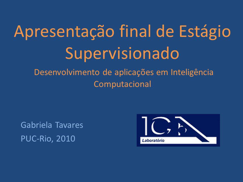 Apresentação final de Estágio Supervisionado Desenvolvimento de aplicações em Inteligência Computacional Gabriela Tavares PUC-Rio, 2010