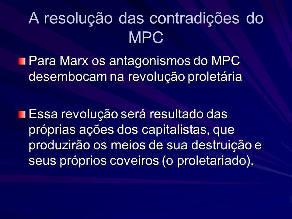 A resolução das contradições do MPC Para Marx os antagonismos do MPC desembocam na revolução proletária Essa revolução será resultado das próprias açõ