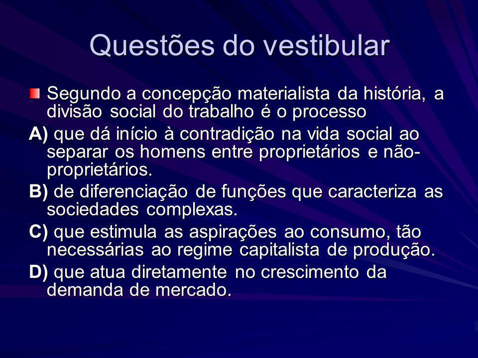 Questões do vestibular Segundo a concepção materialista da história, a divisão social do trabalho é o processo A) que dá início à contradição na vida