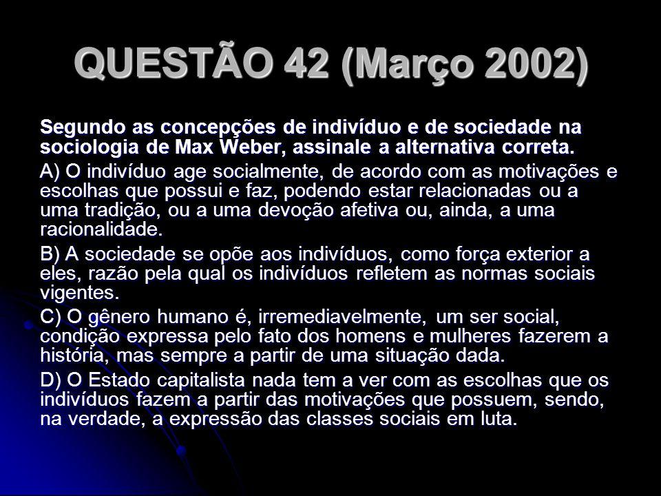 QUESTÃO 42 (Março 2002) Segundo as concepções de indivíduo e de sociedade na sociologia de Max Weber, assinale a alternativa correta. A) O indivíduo a