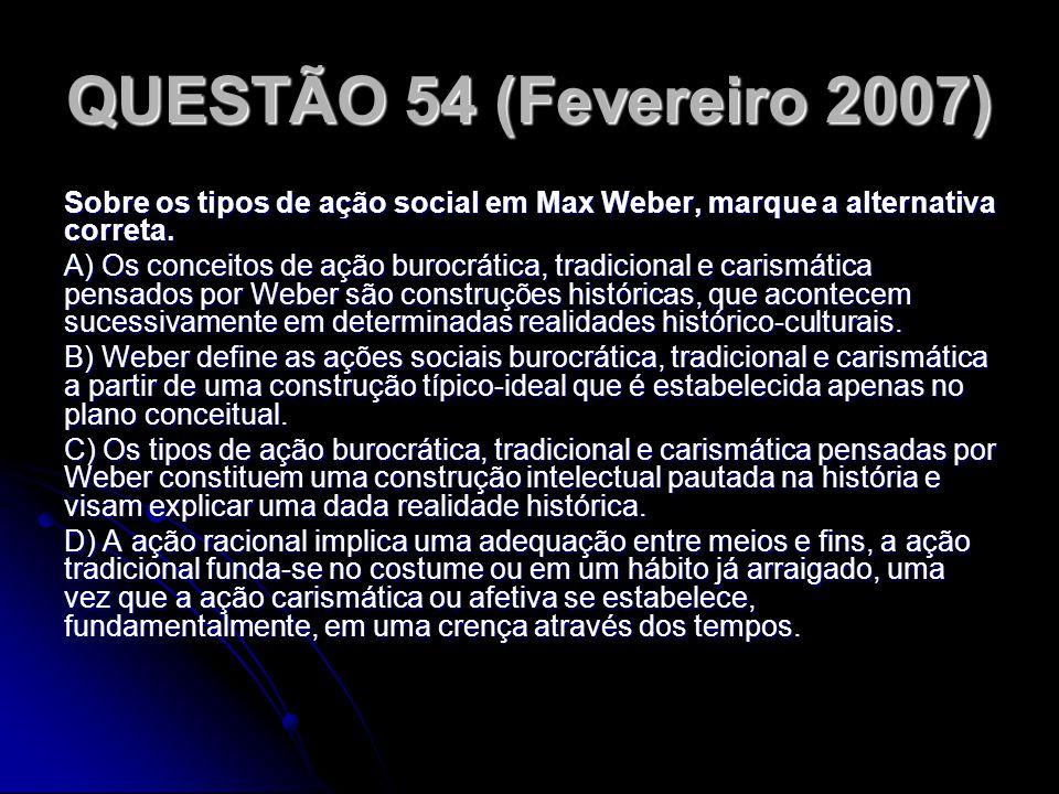 QUESTÃO 54 (Fevereiro 2007) Sobre os tipos de ação social em Max Weber, marque a alternativa correta. A) Os conceitos de ação burocrática, tradicional