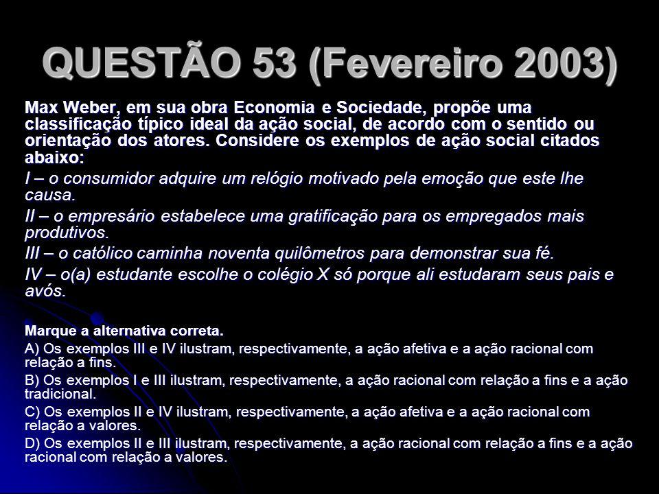 QUESTÃO 53 (Fevereiro 2003) Max Weber, em sua obra Economia e Sociedade, propõe uma classificação típico ideal da ação social, de acordo com o sentido