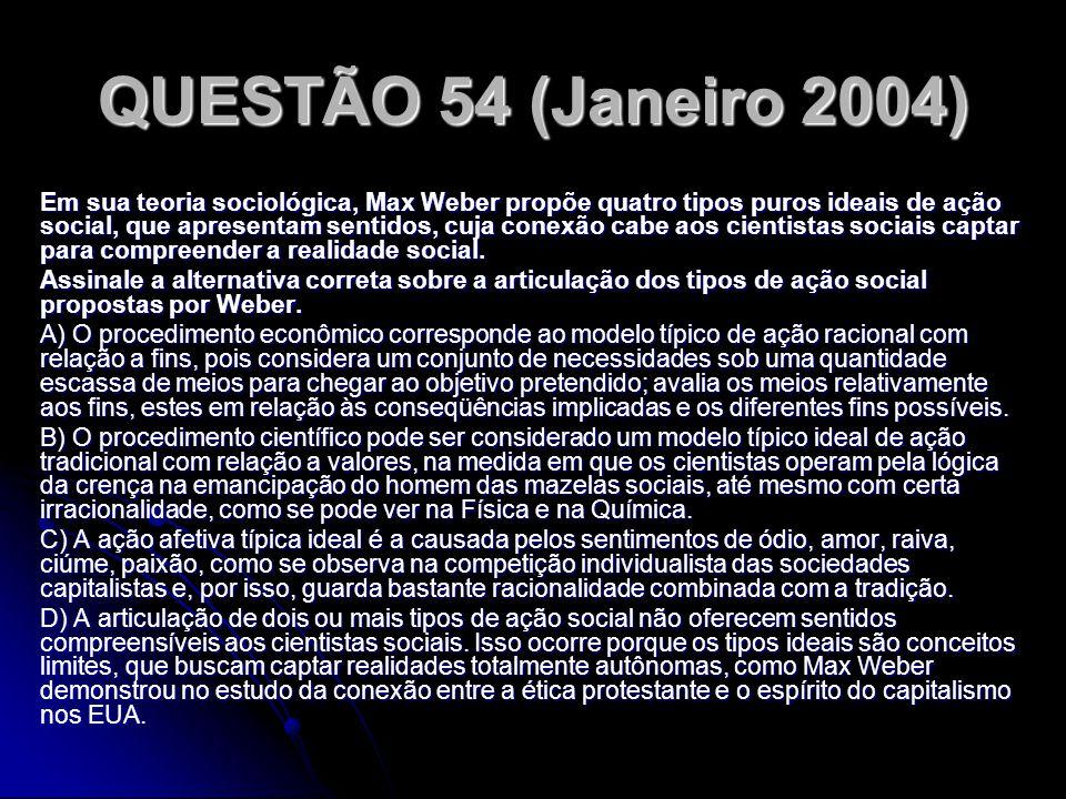 QUESTÃO 54 (Janeiro 2004) Em sua teoria sociológica, Max Weber propõe quatro tipos puros ideais de ação social, que apresentam sentidos, cuja conexão