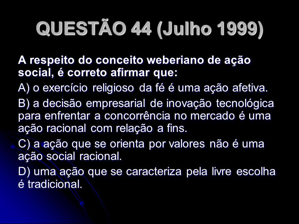 QUESTÃO 44 (Julho 1999) A respeito do conceito weberiano de ação social, é correto afirmar que: A) o exercício religioso da fé é uma ação afetiva. B)