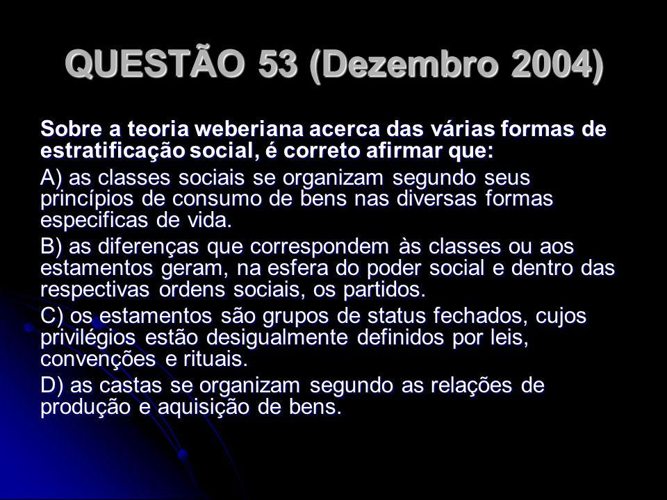 QUESTÃO 53 (Dezembro 2004) Sobre a teoria weberiana acerca das várias formas de estratificação social, é correto afirmar que: A) as classes sociais se