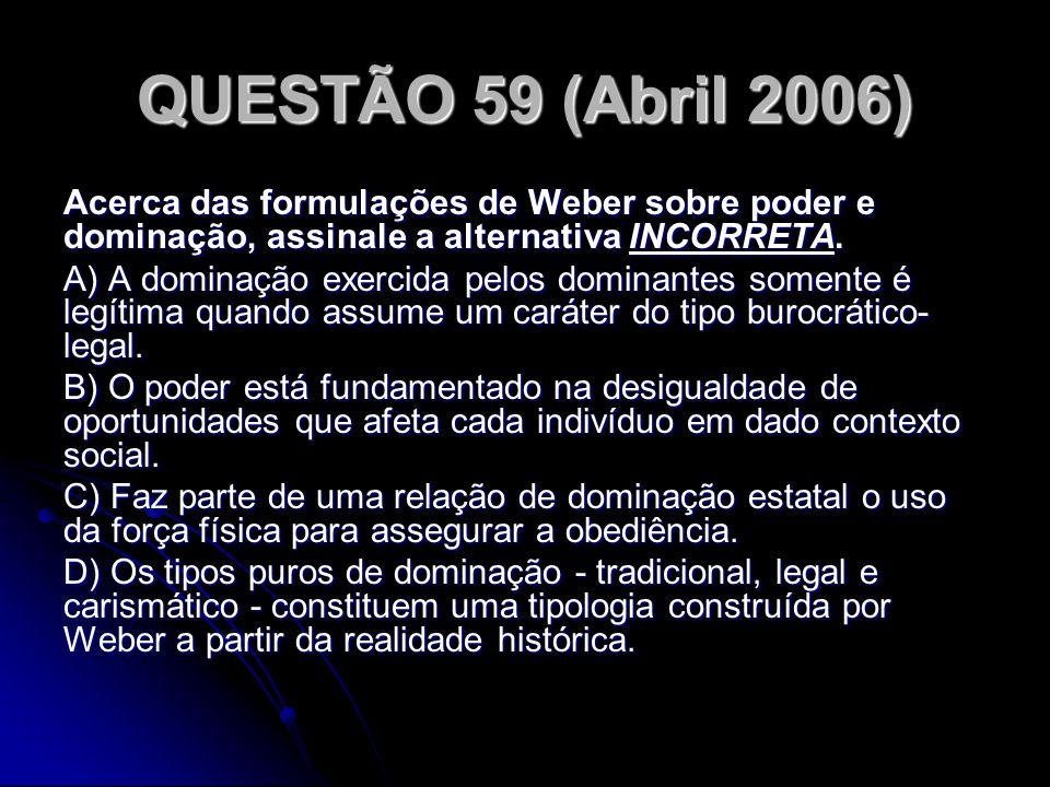 QUESTÃO 59 (Abril 2006) Acerca das formulações de Weber sobre poder e dominação, assinale a alternativa INCORRETA. A) A dominação exercida pelos domin