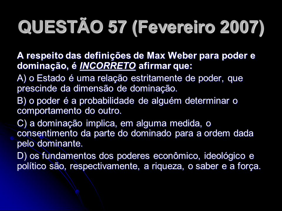 QUESTÃO 57 (Fevereiro 2007) A respeito das definições de Max Weber para poder e dominação, é INCORRETO afirmar que: A) o Estado é uma relação estritam