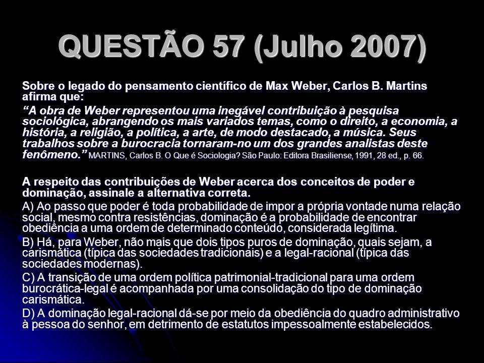 QUESTÃO 57 (Julho 2007) Sobre o legado do pensamento científico de Max Weber, Carlos B. Martins afirma que: A obra de Weber representou uma inegável c