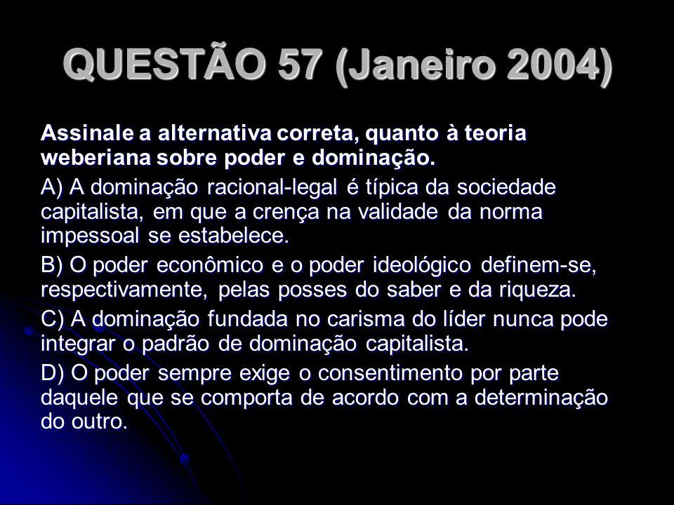 QUESTÃO 57 (Janeiro 2004) Assinale a alternativa correta, quanto à teoria weberiana sobre poder e dominação. A) A dominação racional-legal é típica da